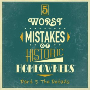 5 worst mistakes historic homeowners details