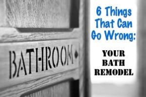 6 things that can go wrong with your bath remodel