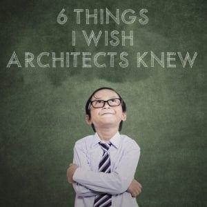 6 Things I Wish Architects Knew