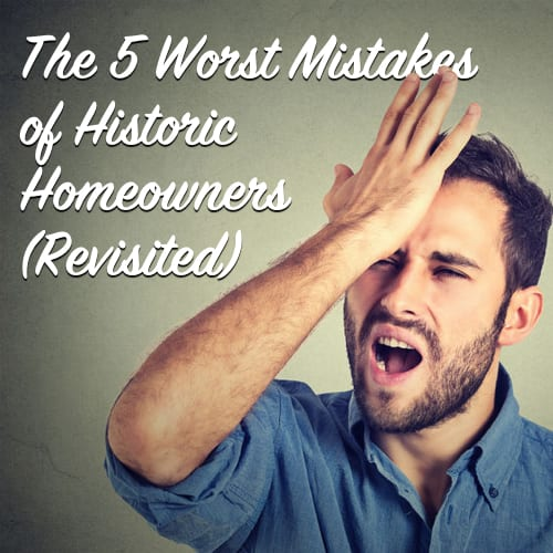 The 5 Worst Mistakes of Historic Homeowners (Revisited)