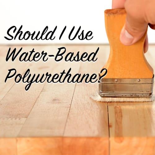 Should I used Water Based Polyurethane