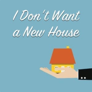 I don't want a new house